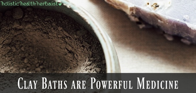 Clay Baths are Powerful Medicine - Holistic Health Herbalist