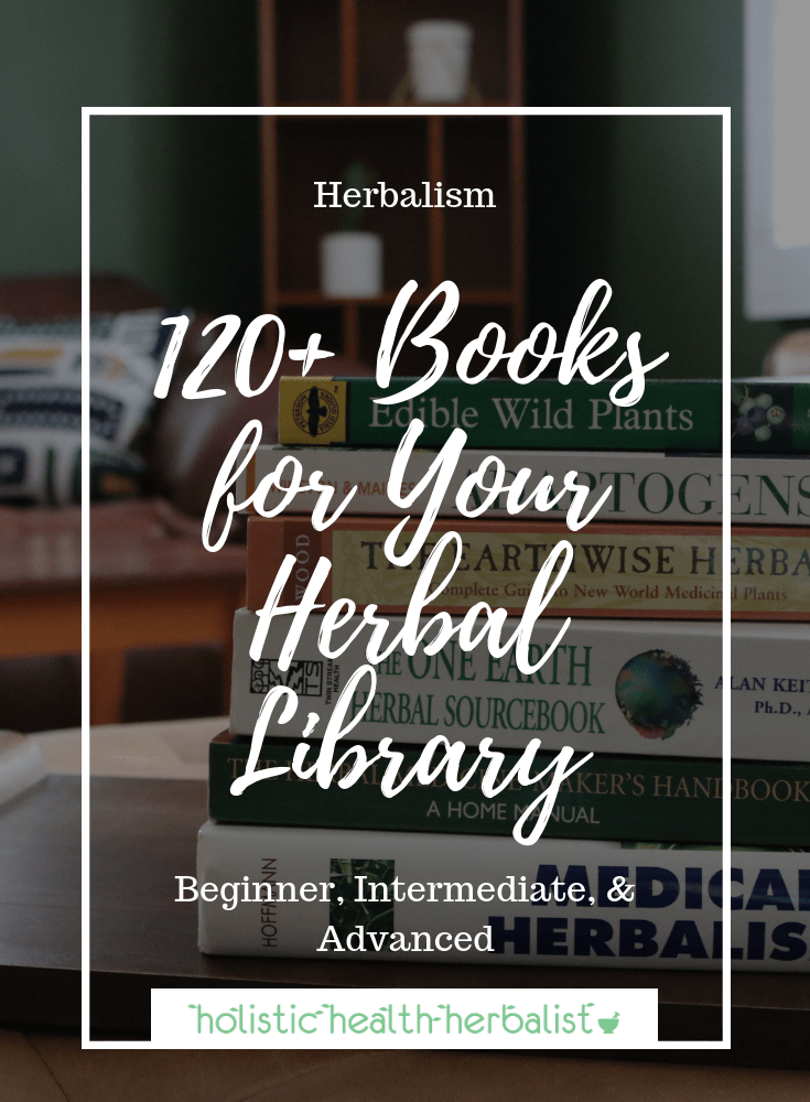 120+ Books for Your Herbal Library - An extensive list of books on herbalism including herbs and their medicinal properties, preparation, application, contraindications, and much more!